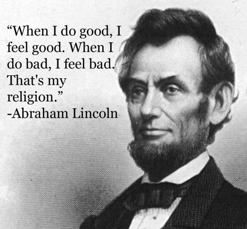 """When I do good, I feel good. When I do bad, I feel bad. That's my religion."" - Abraham Lincoln #quote"